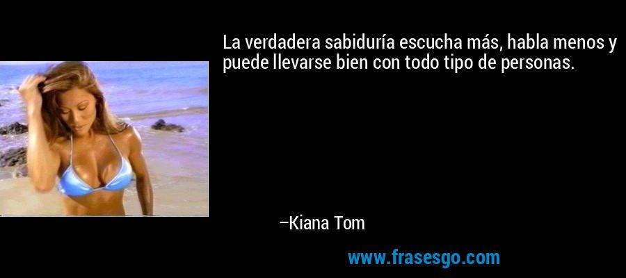 La verdadera sabiduría escucha más, habla menos y puede llevarse bien con todo tipo de personas. – Kiana Tom