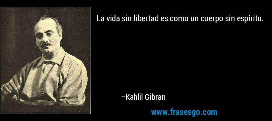 La vida sin libertad es como un cuerpo sin espíritu. – Kahlil Gibran