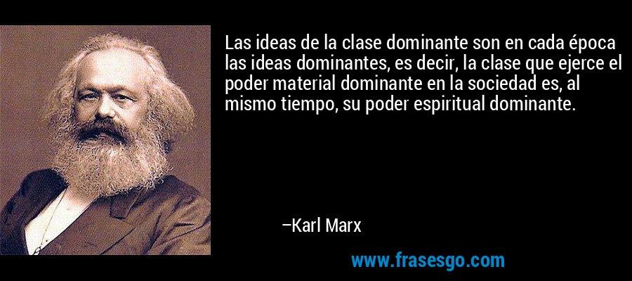 Las ideas de la clase dominante son en cada época las ideas dominantes, es decir, la clase que ejerce el poder material dominante en la sociedad es, al mismo tiempo, su poder espiritual dominante. – Karl Marx