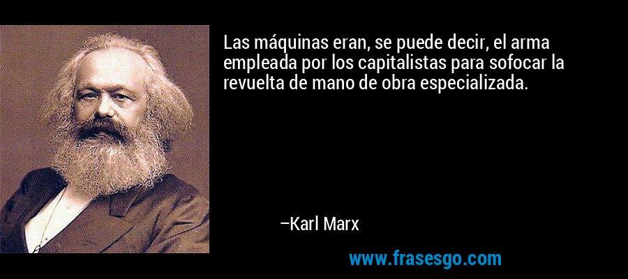 Las máquinas eran, se puede decir, el arma empleada por los capitalistas para sofocar la revuelta de mano de obra especializada. – Karl Marx