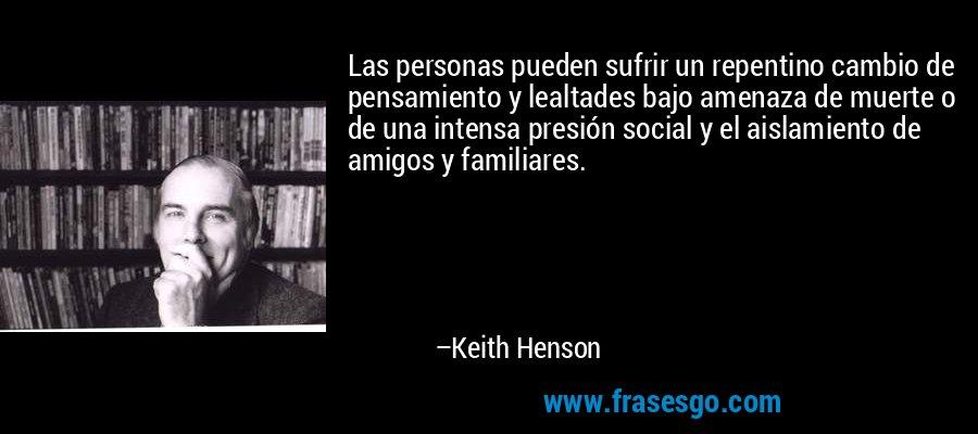 Las personas pueden sufrir un repentino cambio de pensamiento y lealtades bajo amenaza de muerte o de una intensa presión social y el aislamiento de amigos y familiares. – Keith Henson