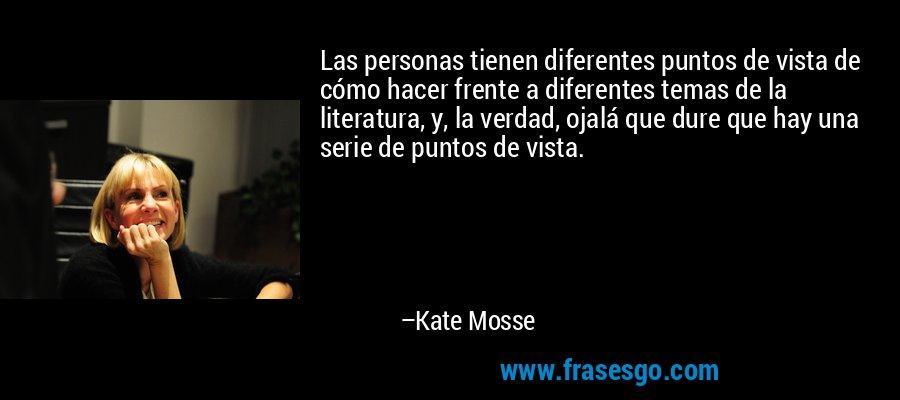 Las personas tienen diferentes puntos de vista de cómo hacer frente a diferentes temas de la literatura, y, la verdad, ojalá que dure que hay una serie de puntos de vista. – Kate Mosse