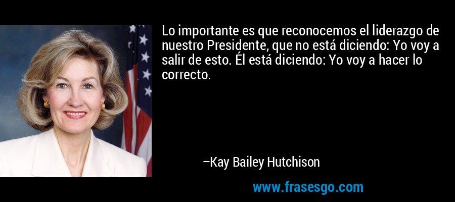 Lo importante es que reconocemos el liderazgo de nuestro Presidente, que no está diciendo: Yo voy a salir de esto. Él está diciendo: Yo voy a hacer lo correcto. – Kay Bailey Hutchison