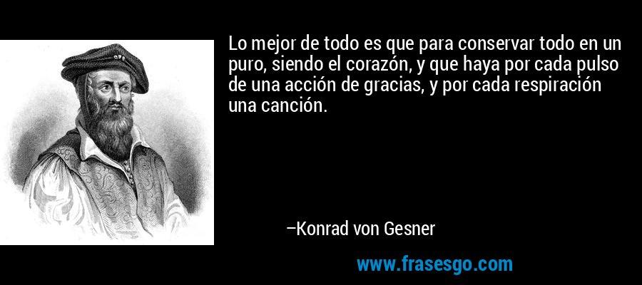 Lo mejor de todo es que para conservar todo en un puro, siendo el corazón, y que haya por cada pulso de una acción de gracias, y por cada respiración una canción. – Konrad von Gesner