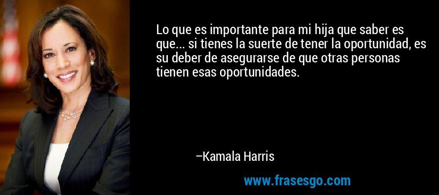 Lo que es importante para mi hija que saber es que... si tienes la suerte de tener la oportunidad, es su deber de asegurarse de que otras personas tienen esas oportunidades. – Kamala Harris