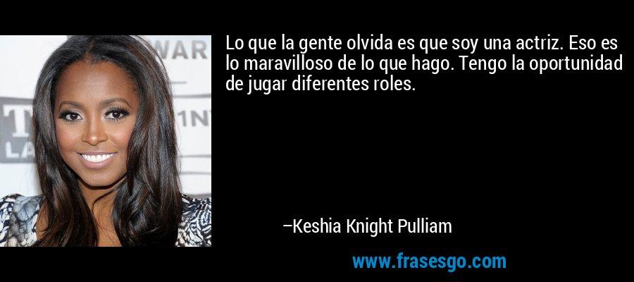 Lo que la gente olvida es que soy una actriz. Eso es lo maravilloso de lo que hago. Tengo la oportunidad de jugar diferentes roles. – Keshia Knight Pulliam