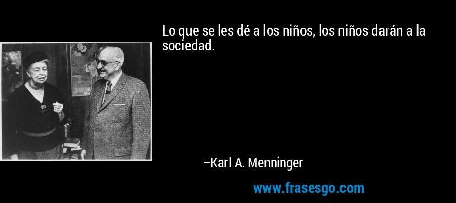 Lo que se les dé a los niños, los niños darán a la sociedad. – Karl A. Menninger