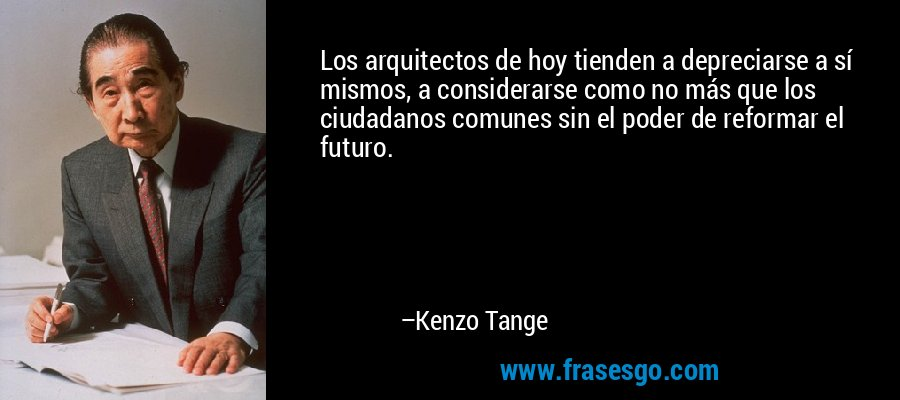 Los arquitectos de hoy tienden a depreciarse a sí mismos, a considerarse como no más que los ciudadanos comunes sin el poder de reformar el futuro. – Kenzo Tange