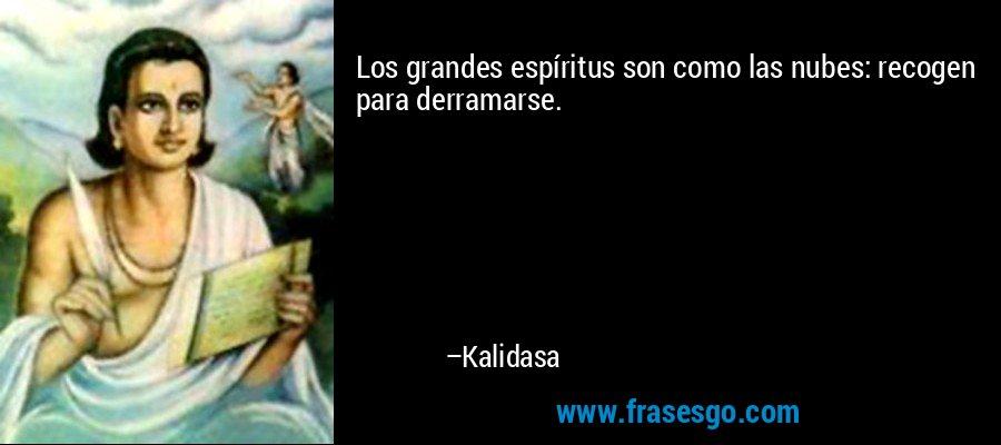 Los grandes espíritus son como las nubes: recogen para derramarse. – Kalidasa