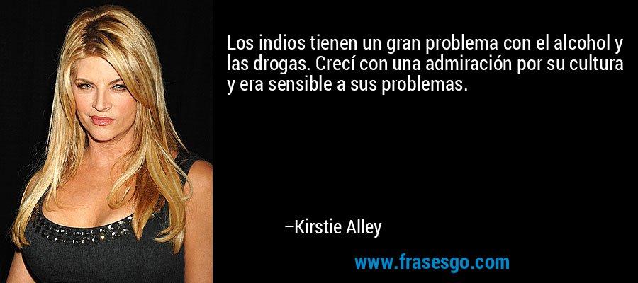 Los indios tienen un gran problema con el alcohol y las drogas. Crecí con una admiración por su cultura y era sensible a sus problemas. – Kirstie Alley
