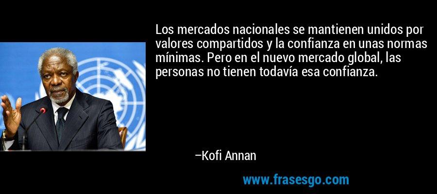 Los mercados nacionales se mantienen unidos por valores compartidos y la confianza en unas normas mínimas. Pero en el nuevo mercado global, las personas no tienen todavía esa confianza. – Kofi Annan