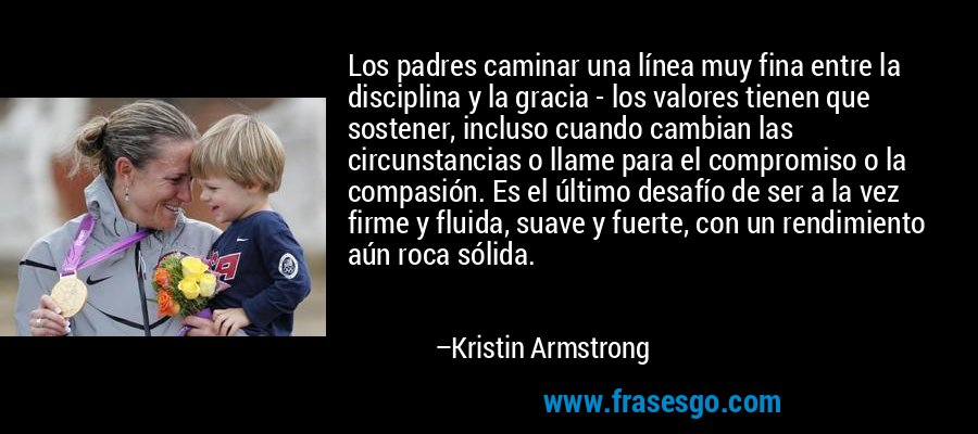 Los padres caminar una línea muy fina entre la disciplina y la gracia - los valores tienen que sostener, incluso cuando cambian las circunstancias o llame para el compromiso o la compasión. Es el último desafío de ser a la vez firme y fluida, suave y fuerte, con un rendimiento aún roca sólida. – Kristin Armstrong