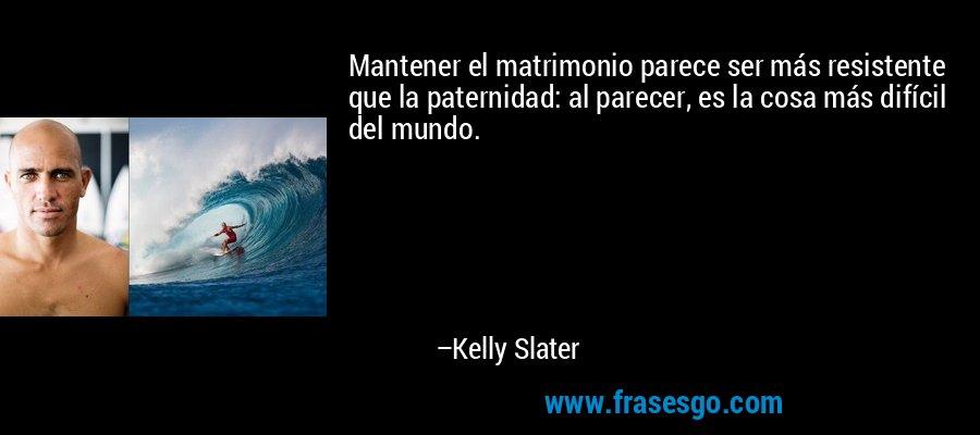 Mantener el matrimonio parece ser más resistente que la paternidad: al parecer, es la cosa más difícil del mundo. – Kelly Slater
