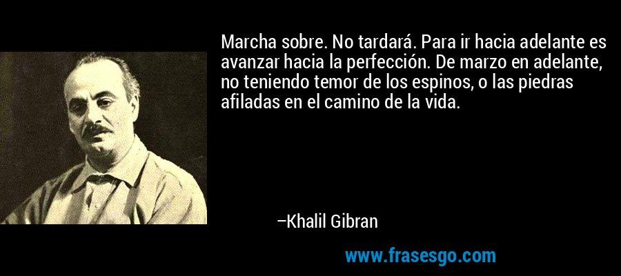 Marcha sobre. No tardará. Para ir hacia adelante es avanzar hacia la perfección. De marzo en adelante, no teniendo temor de los espinos, o las piedras afiladas en el camino de la vida. – Khalil Gibran