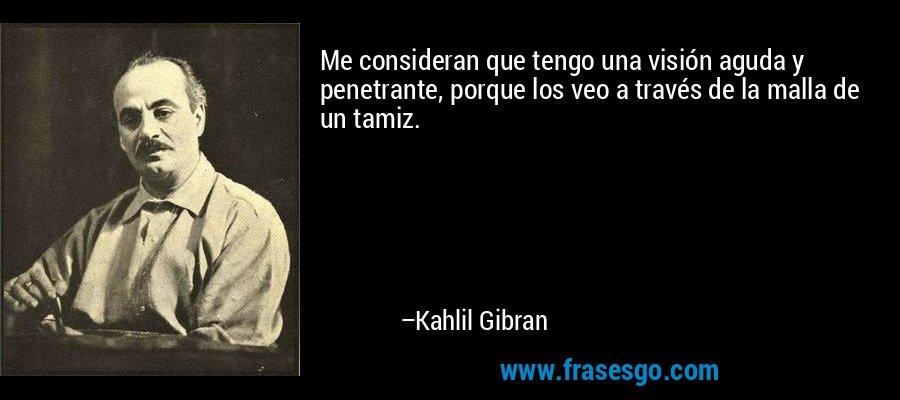Me consideran que tengo una visión aguda y penetrante, porque los veo a través de la malla de un tamiz. – Kahlil Gibran