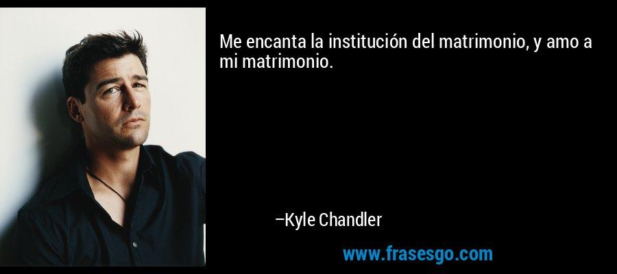 Me encanta la institución del matrimonio, y amo a mi matrimonio. – Kyle Chandler