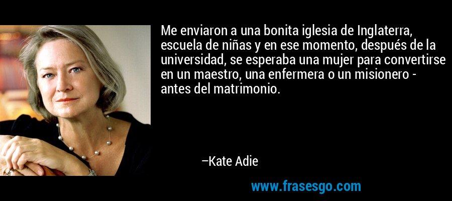 Me enviaron a una bonita iglesia de Inglaterra, escuela de niñas y en ese momento, después de la universidad, se esperaba una mujer para convertirse en un maestro, una enfermera o un misionero - antes del matrimonio. – Kate Adie