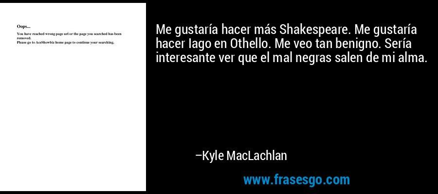 Me gustaría hacer más Shakespeare. Me gustaría hacer Iago en Othello. Me veo tan benigno. Sería interesante ver que el mal negras salen de mi alma. – Kyle MacLachlan