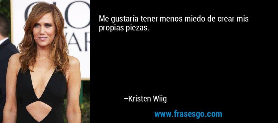 Me gustaría tener menos miedo de crear mis propias piezas. – Kristen Wiig