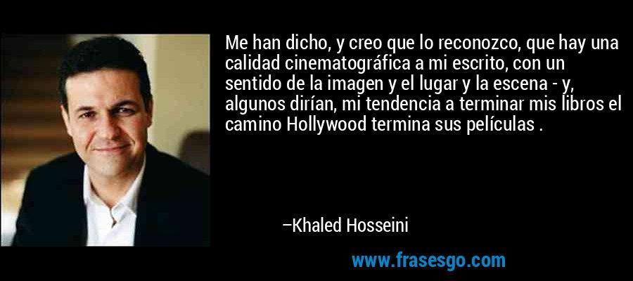 Me han dicho, y creo que lo reconozco, que hay una calidad cinematográfica a mi escrito, con un sentido de la imagen y el lugar y la escena - y, algunos dirían, mi tendencia a terminar mis libros el camino Hollywood termina sus películas . – Khaled Hosseini