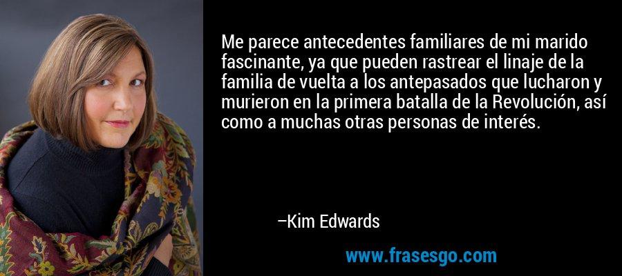 Me parece antecedentes familiares de mi marido fascinante, ya que pueden rastrear el linaje de la familia de vuelta a los antepasados que lucharon y murieron en la primera batalla de la Revolución, así como a muchas otras personas de interés. – Kim Edwards