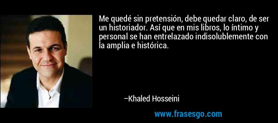 Me quedé sin pretensión, debe quedar claro, de ser un historiador. Así que en mis libros, lo íntimo y personal se han entrelazado indisolublemente con la amplia e histórica. – Khaled Hosseini