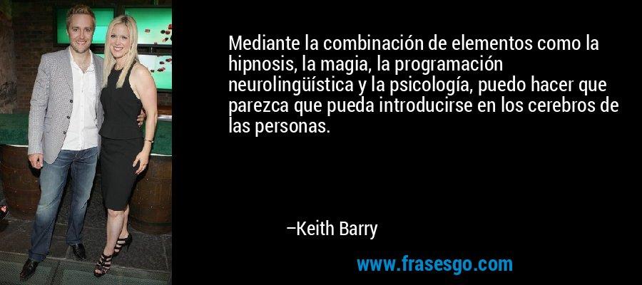 Mediante la combinación de elementos como la hipnosis, la magia, la programación neurolingüística y la psicología, puedo hacer que parezca que pueda introducirse en los cerebros de las personas. – Keith Barry