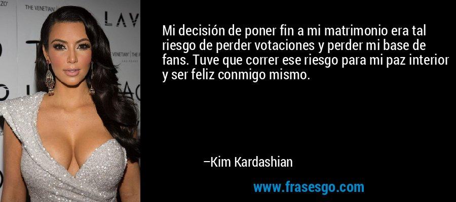 Mi decisión de poner fin a mi matrimonio era tal riesgo de perder votaciones y perder mi base de fans. Tuve que correr ese riesgo para mi paz interior y ser feliz conmigo mismo. – Kim Kardashian