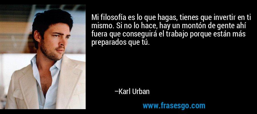 Mi filosofía es lo que hagas, tienes que invertir en ti mismo. Si no lo hace, hay un montón de gente ahí fuera que conseguirá el trabajo porque están más preparados que tú. – Karl Urban