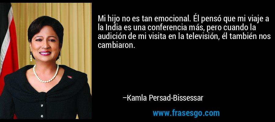 Mi hijo no es tan emocional. Él pensó que mi viaje a la India es una conferencia más, pero cuando la audición de mi visita en la televisión, él también nos cambiaron. – Kamla Persad-Bissessar