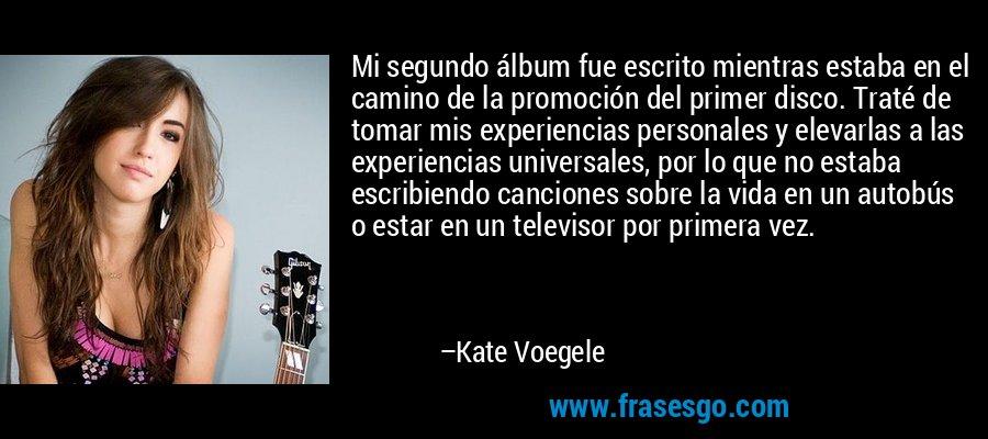 Mi segundo álbum fue escrito mientras estaba en el camino de la promoción del primer disco. Traté de tomar mis experiencias personales y elevarlas a las experiencias universales, por lo que no estaba escribiendo canciones sobre la vida en un autobús o estar en un televisor por primera vez. – Kate Voegele
