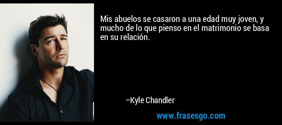 Mis abuelos se casaron a una edad muy joven, y mucho de lo que pienso en el matrimonio se basa en su relación. – Kyle Chandler