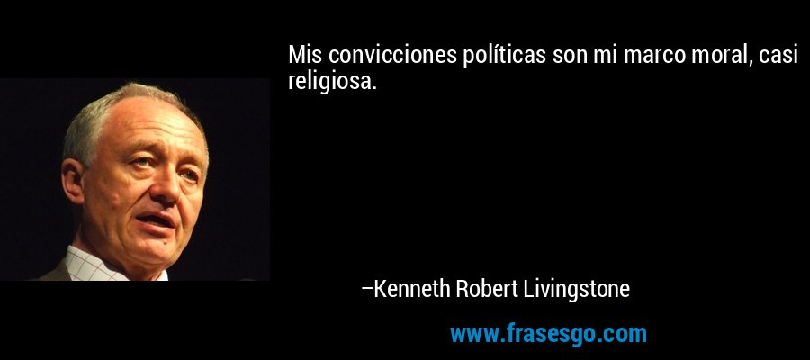 Mis convicciones políticas son mi marco moral, casi religiosa. – Kenneth Robert Livingstone