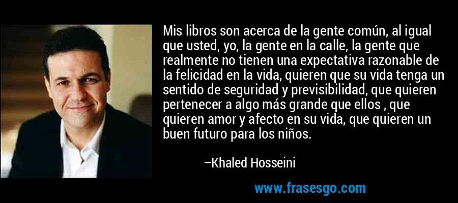 Mis libros son acerca de la gente común, al igual que usted, yo, la gente en la calle, la gente que realmente no tienen una expectativa razonable de la felicidad en la vida, quieren que su vida tenga un sentido de seguridad y previsibilidad, que quieren pertenecer a algo más grande que ellos , que quieren amor y afecto en su vida, que quieren un buen futuro para los niños. – Khaled Hosseini