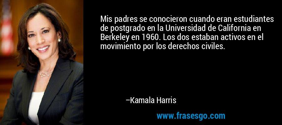 Mis padres se conocieron cuando eran estudiantes de postgrado en la Universidad de California en Berkeley en 1960. Los dos estaban activos en el movimiento por los derechos civiles. – Kamala Harris