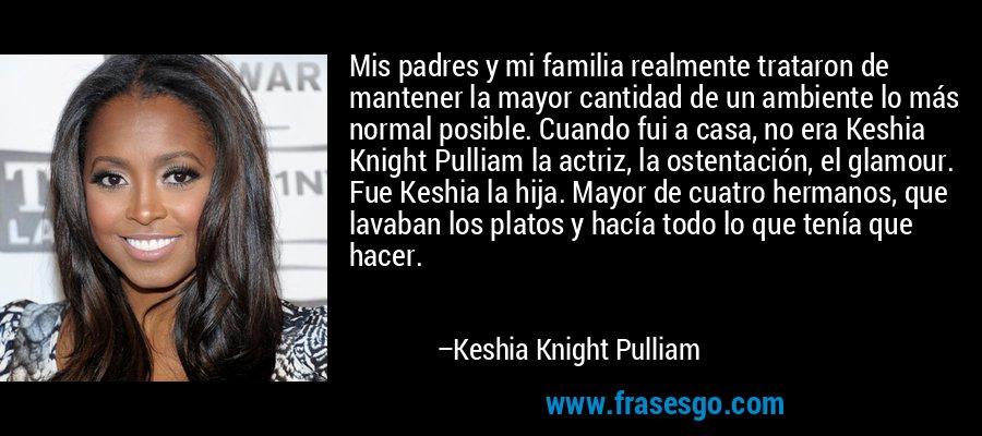 Mis padres y mi familia realmente trataron de mantener la mayor cantidad de un ambiente lo más normal posible. Cuando fui a casa, no era Keshia Knight Pulliam la actriz, la ostentación, el glamour. Fue Keshia la hija. Mayor de cuatro hermanos, que lavaban los platos y hacía todo lo que tenía que hacer. – Keshia Knight Pulliam