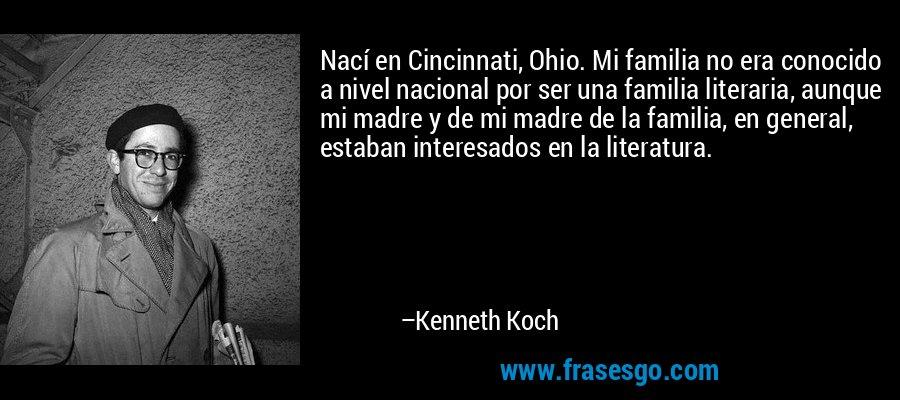 Nací en Cincinnati, Ohio. Mi familia no era conocido a nivel nacional por ser una familia literaria, aunque mi madre y de mi madre de la familia, en general, estaban interesados en la literatura. – Kenneth Koch