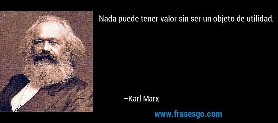 Nada puede tener valor sin ser un objeto de utilidad. – Karl Marx