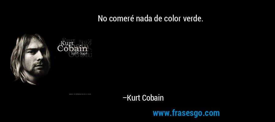 No comeré nada de color verde. – Kurt Cobain