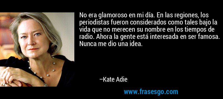 No era glamoroso en mi día. En las regiones, los periodistas fueron considerados como tales bajo la vida que no merecen su nombre en los tiempos de radio. Ahora la gente está interesada en ser famosa. Nunca me dio una idea. – Kate Adie