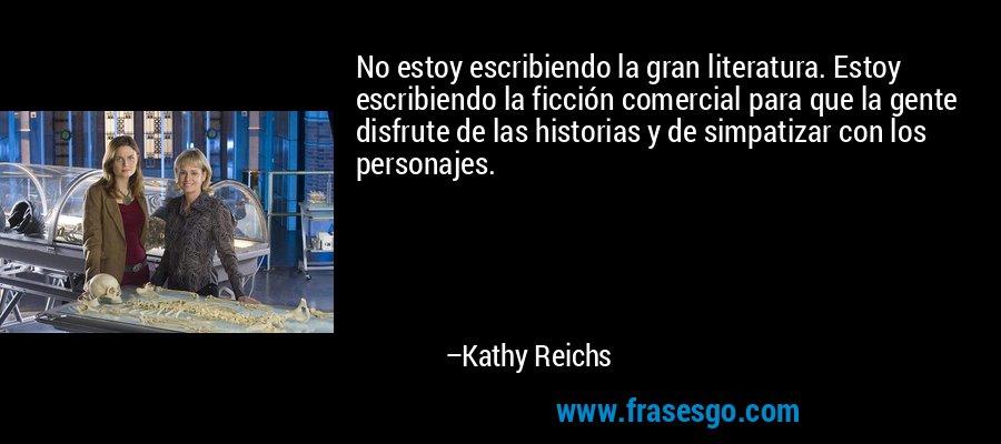 No estoy escribiendo la gran literatura. Estoy escribiendo la ficción comercial para que la gente disfrute de las historias y de simpatizar con los personajes. – Kathy Reichs