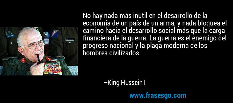 No hay nada más inútil en el desarrollo de la economía de un país de un arma, y nada bloquea el camino hacia el desarrollo social más que la carga financiera de la guerra. La guerra es el enemigo del progreso nacional y la plaga moderna de los hombres civilizados. – King Hussein I