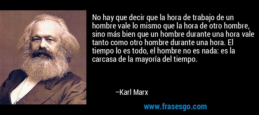 No hay que decir que la hora de trabajo de un hombre vale lo mismo que la hora de otro hombre, sino más bien que un hombre durante una hora vale tanto como otro hombre durante una hora. El tiempo lo es todo, el hombre no es nada: es la carcasa de la mayoría del tiempo. – Karl Marx