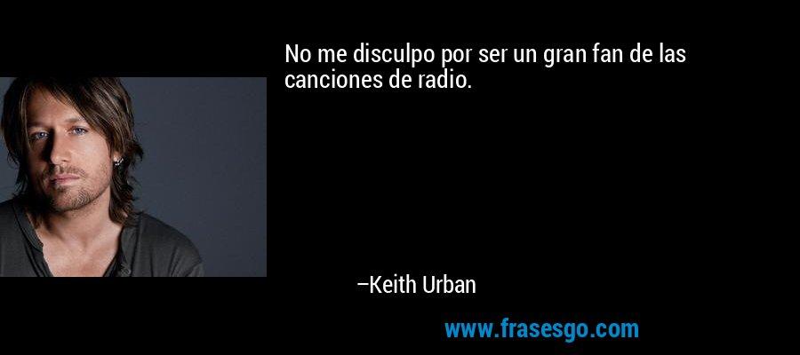 No me disculpo por ser un gran fan de las canciones de radio. – Keith Urban