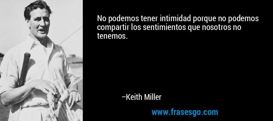No podemos tener intimidad porque no podemos compartir los sentimientos que nosotros no tenemos. – Keith Miller