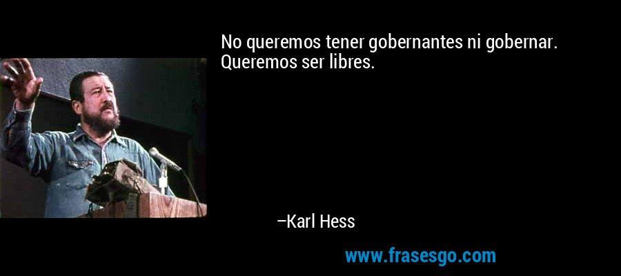 No queremos tener gobernantes ni gobernar. Queremos ser libres. – Karl Hess