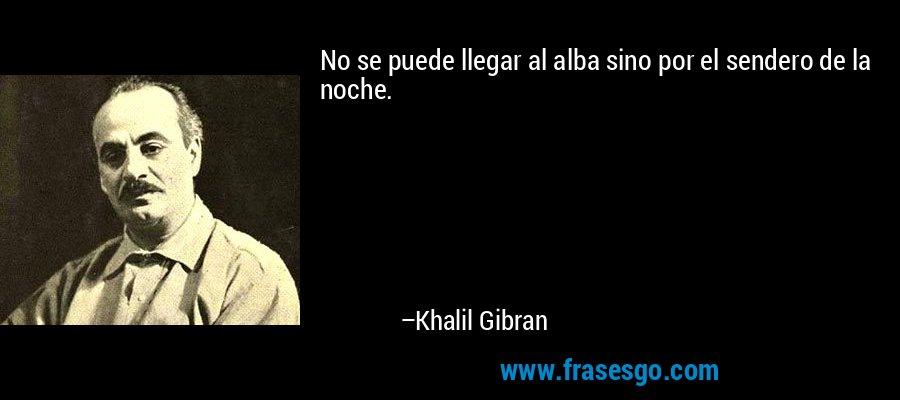 No se puede llegar al alba sino por el sendero de la noche. – Khalil Gibran