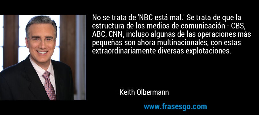 No se trata de 'NBC está mal.' Se trata de que la estructura de los medios de comunicación - CBS, ABC, CNN, incluso algunas de las operaciones más pequeñas son ahora multinacionales, con estas extraordinariamente diversas explotaciones. – Keith Olbermann
