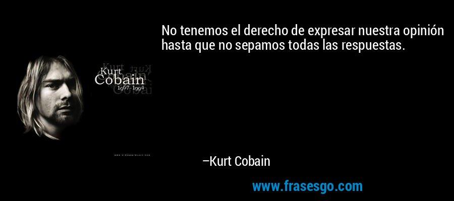 No tenemos el derecho de expresar nuestra opinión hasta que no sepamos todas las respuestas. – Kurt Cobain