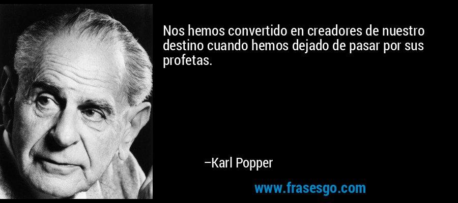Nos hemos convertido en creadores de nuestro destino cuando hemos dejado de pasar por sus profetas. – Karl Popper